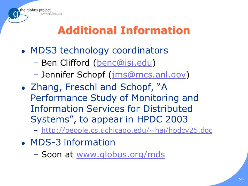 53 Additional Information l MDS3 technology coordinators –Ben Clifford (benc@isi.edu)benc@isi.edu –Jennifer Schopf (jms@mcs.anl.gov)jms@mcs.anl.gov l Zhang, Freschl and Schopf, A Performance Study of Monitoring and Information Services for Distributed Systems, to appear in HPDC 2003 –http://people.cs.uchicago.edu/~hai/hpdcv25.dochttp://people.cs.uchicago.edu/~hai/hpdcv25.doc l MDS-3 information –Soon at www.globus.org/mdswww.globus.org/mds