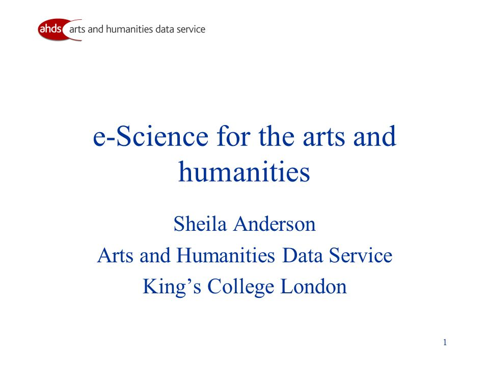 1 e-Science for the arts and humanities Sheila Anderson Arts and Humanities Data Service Kings College London