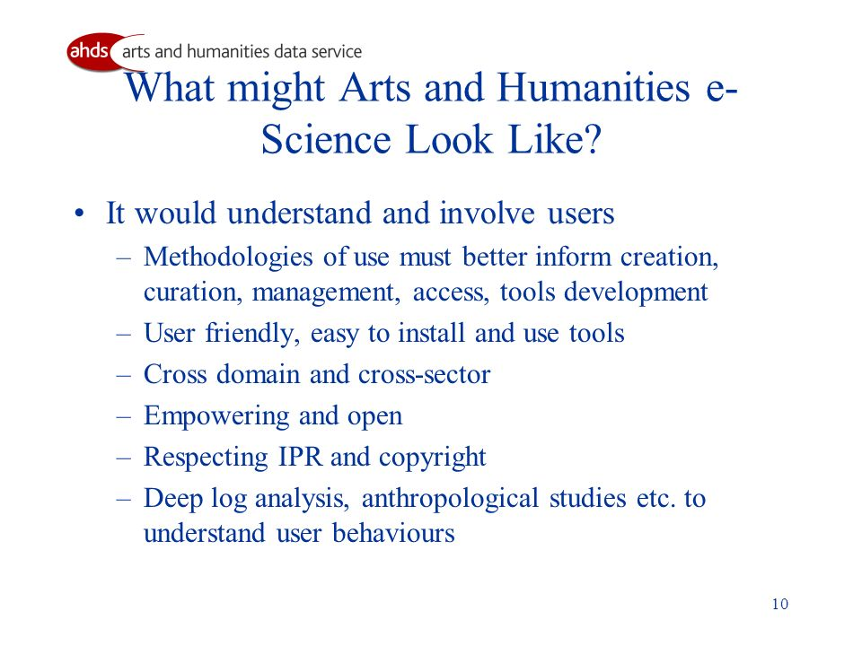 10 What might Arts and Humanities e- Science Look Like? It would understand and involve users –Methodologies of use must better inform creation, curat