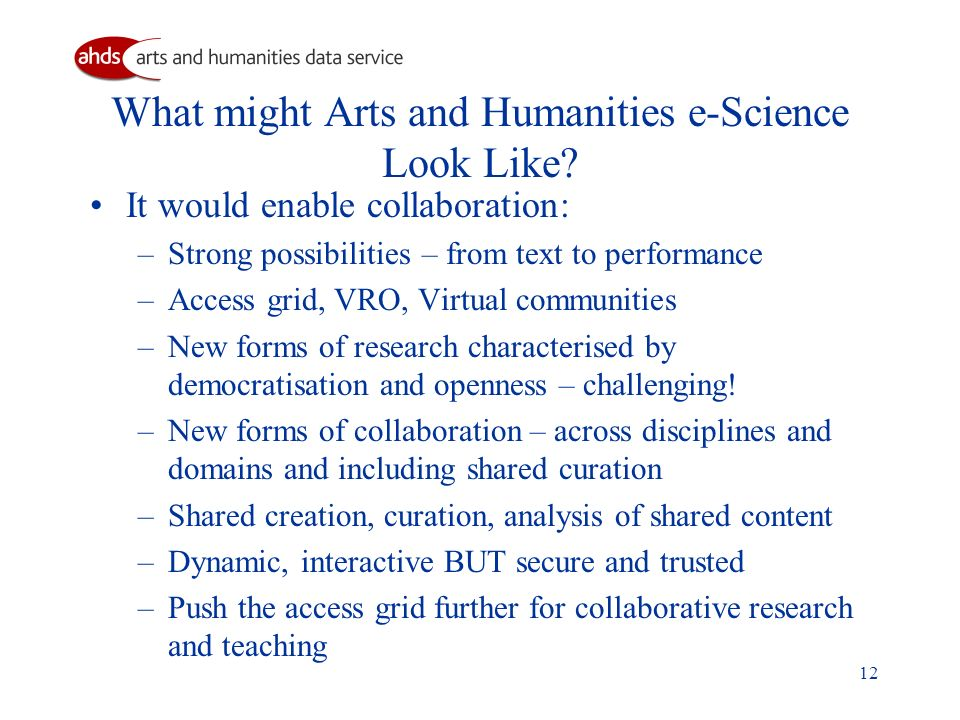 12 What might Arts and Humanities e-Science Look Like? It would enable collaboration: –Strong possibilities – from text to performance –Access grid, V