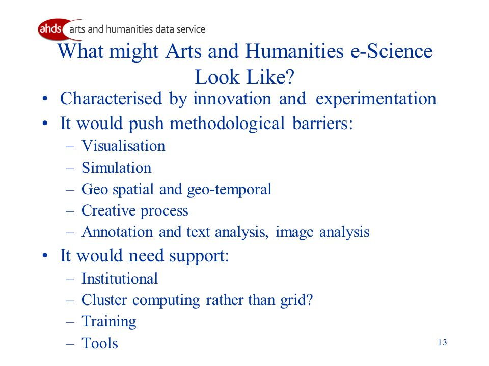 13 What might Arts and Humanities e-Science Look Like? Characterised by innovation and experimentation It would push methodological barriers: –Visuali