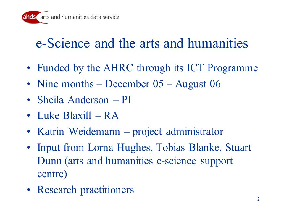 2 e-Science and the arts and humanities Funded by the AHRC through its ICT Programme Nine months – December 05 – August 06 Sheila Anderson – PI Luke Blaxill – RA Katrin Weidemann – project administrator Input from Lorna Hughes, Tobias Blanke, Stuart Dunn (arts and humanities e-science support centre) Research practitioners