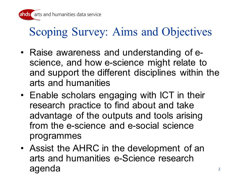 3 Scoping Survey: Aims and Objectives Raise awareness and understanding of e- science, and how e-science might relate to and support the different dis