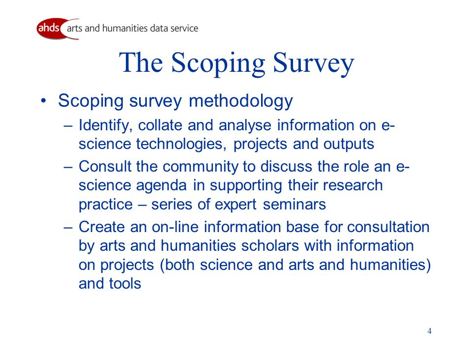 4 The Scoping Survey Scoping survey methodology – Identify, collate and analyse information on e- science technologies, projects and outputs – Consult the community to discuss the role an e- science agenda in supporting their research practice – series of expert seminars – Create an on-line information base for consultation by arts and humanities scholars with information on projects (both science and arts and humanities) and tools