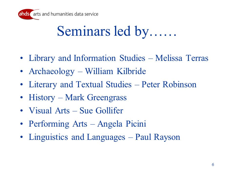 6 Seminars led by…… Library and Information Studies – Melissa Terras Archaeology – William Kilbride Literary and Textual Studies – Peter Robinson History – Mark Greengrass Visual Arts – Sue Gollifer Performing Arts – Angela Picini Linguistics and Languages – Paul Rayson