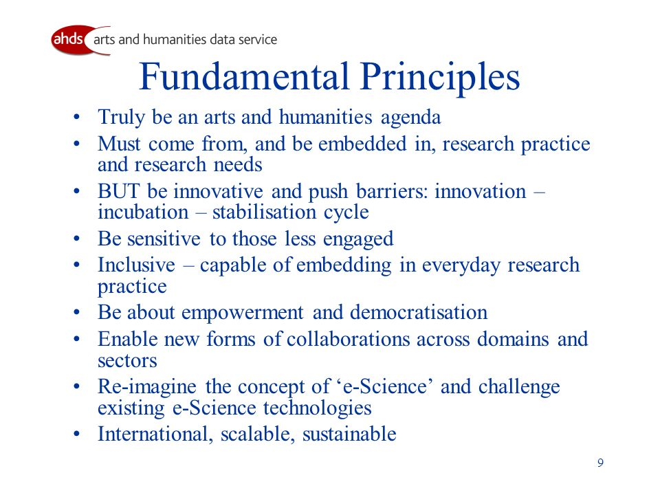 9 Fundamental Principles Truly be an arts and humanities agenda Must come from, and be embedded in, research practice and research needs BUT be innovative and push barriers: innovation – incubation – stabilisation cycle Be sensitive to those less engaged Inclusive – capable of embedding in everyday research practice Be about empowerment and democratisation Enable new forms of collaborations across domains and sectors Re-imagine the concept of e-Science and challenge existing e-Science technologies International, scalable, sustainable