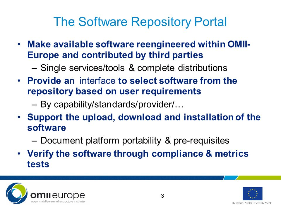 EU project: RIO31844-OMII-EUROPE 3 The Software Repository Portal Make available software reengineered within OMII- Europe and contributed by third parties –Single services/tools & complete distributions Provide an interface to select software from the repository based on user requirements –By capability/standards/provider/… Support the upload, download and installation of the software –Document platform portability & pre-requisites Verify the software through compliance & metrics tests