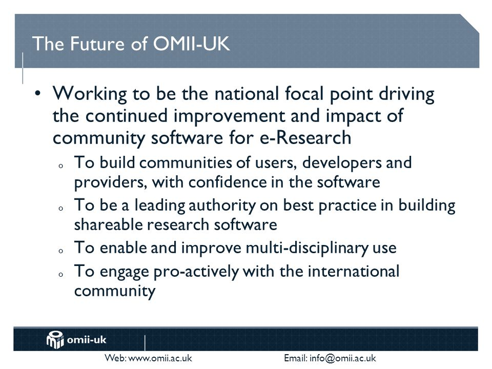 Web: www.omii.ac.uk Email: info@omii.ac.uk The Future of OMII-UK Working to be the national focal point driving the continued improvement and impact of community software for e-Research o To build communities of users, developers and providers, with confidence in the software o To be a leading authority on best practice in building shareable research software o To enable and improve multi-disciplinary use o To engage pro-actively with the international community