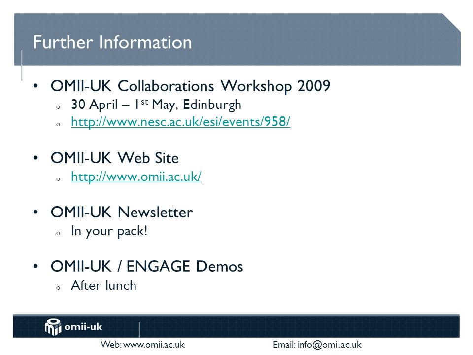 Web: www.omii.ac.uk Email: info@omii.ac.uk Further Information OMII-UK Collaborations Workshop 2009 o 30 April – 1 st May, Edinburgh o http://www.nesc.ac.uk/esi/events/958/ http://www.nesc.ac.uk/esi/events/958/ OMII-UK Web Site o http://www.omii.ac.uk/ http://www.omii.ac.uk/ OMII-UK Newsletter o In your pack.