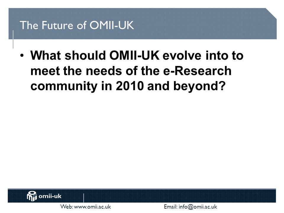 Web: www.omii.ac.uk Email: info@omii.ac.uk Changing OMII-UK Mission Our mission is to provide Grid software distributions of choice for application scientists and industry wishing to either establish a grid infrastructure and/or develop applications and services for a grid infrastructure Our mission is to provide software and support to enable a sustained future for the UK e-Science community and its international collaborators Our mission is to cultivate and sustain community software important to research