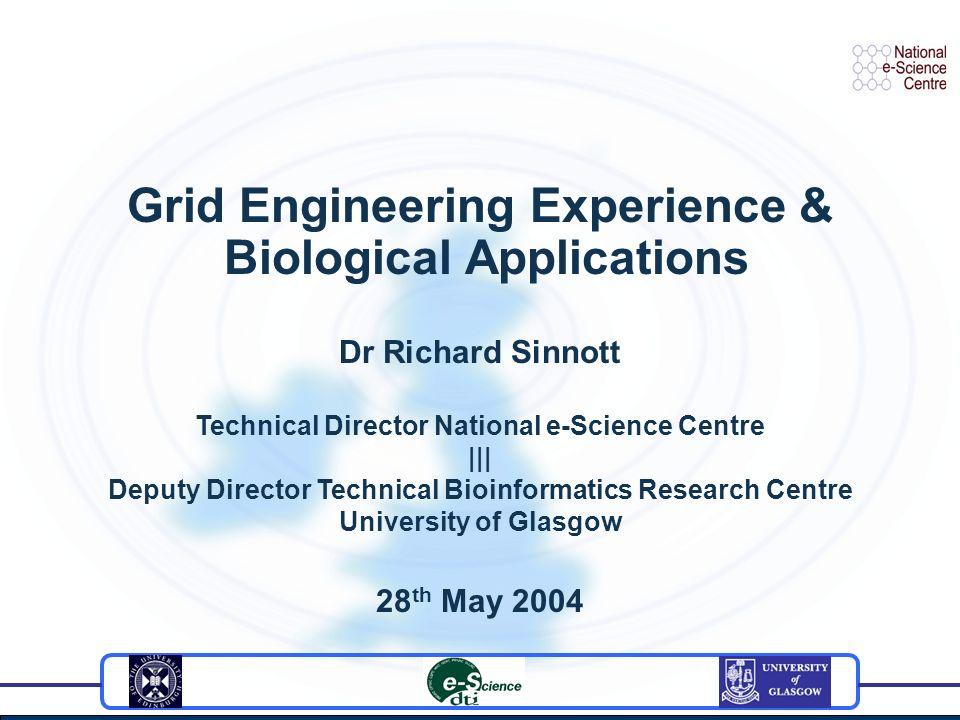 Grid Engineering Experience & Biological Applications Dr Richard Sinnott Technical Director National e-Science Centre ||| Deputy Director Technical Bi