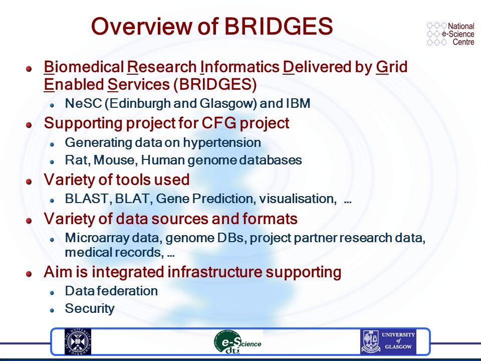 Overview of BRIDGES Biomedical Research Informatics Delivered by Grid Enabled Services (BRIDGES) NeSC (Edinburgh and Glasgow) and IBM Supporting project for CFG project Generating data on hypertension Rat, Mouse, Human genome databases Variety of tools used BLAST, BLAT, Gene Prediction, visualisation, … Variety of data sources and formats Microarray data, genome DBs, project partner research data, medical records, … Aim is integrated infrastructure supporting Data federation Security