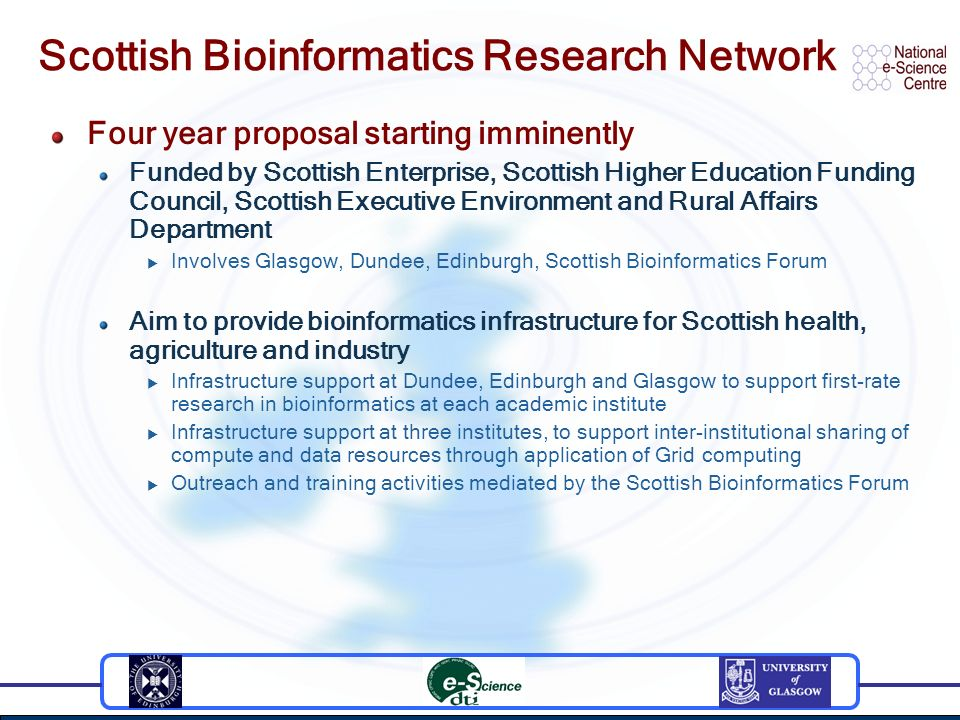 Scottish Bioinformatics Research Network Four year proposal starting imminently Funded by Scottish Enterprise, Scottish Higher Education Funding Council, Scottish Executive Environment and Rural Affairs Department Involves Glasgow, Dundee, Edinburgh, Scottish Bioinformatics Forum Aim to provide bioinformatics infrastructure for Scottish health, agriculture and industry Infrastructure support at Dundee, Edinburgh and Glasgow to support first-rate research in bioinformatics at each academic institute Infrastructure support at three institutes, to support inter-institutional sharing of compute and data resources through application of Grid computing Outreach and training activities mediated by the Scottish Bioinformatics Forum