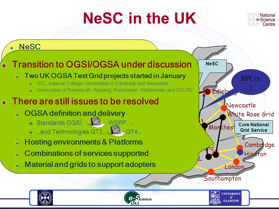 Cambridge Newcastle Edinburgh Oxford Glasgow Manchester Cardiff Southampton London Belfast Daresbury Lab RAL Hinxton NeSC in the UK NeSC Prof Malcolm Atkinson (Director) Dr Richard Sinnott (Technical Director - Glasgow) NeSC and UK Grid Engineering Background Achievements Current/future Life sciences & Grids Challenges & Opportunities Life science projects involving NeSC Glasgow –Bridges (Security focused Grid infrastructure for CFG) –Scottish Bioinformatics Research Network (coming soon) –JDSS (data sharing for life sciences) –VOTES….