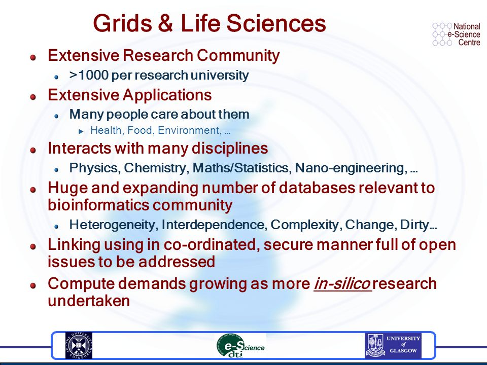 Grids & Life Sciences Extensive Research Community >1000 per research university Extensive Applications Many people care about them Health, Food, Environment, … Interacts with many disciplines Physics, Chemistry, Maths/Statistics, Nano-engineering, … Huge and expanding number of databases relevant to bioinformatics community Heterogeneity, Interdependence, Complexity, Change, Dirty… Linking using in co-ordinated, secure manner full of open issues to be addressed Compute demands growing as more in-silico research undertaken