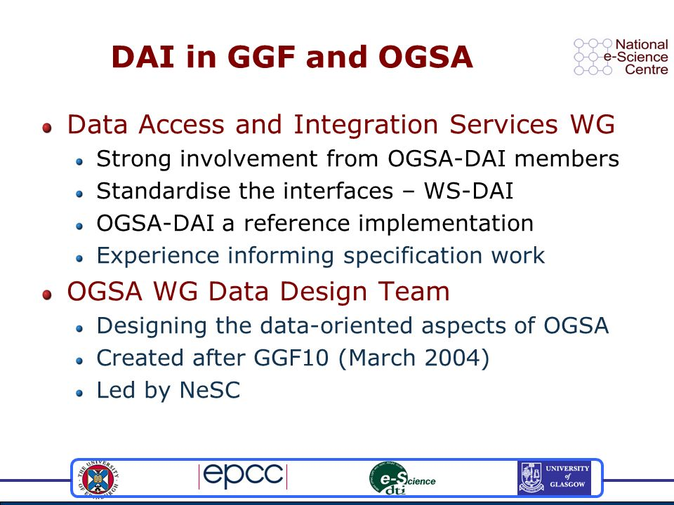 DAI in GGF and OGSA Data Access and Integration Services WG Strong involvement from OGSA-DAI members Standardise the interfaces – WS-DAI OGSA-DAI a re