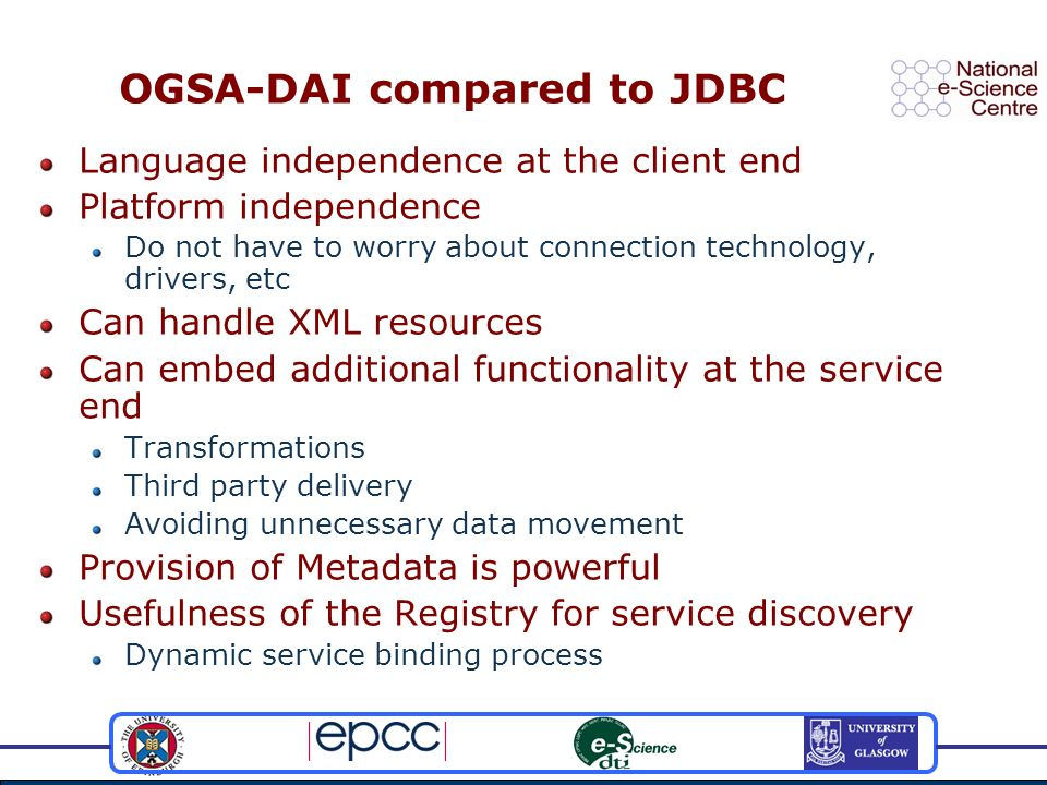 OGSA-DAI compared to JDBC Language independence at the client end Platform independence Do not have to worry about connection technology, drivers, etc