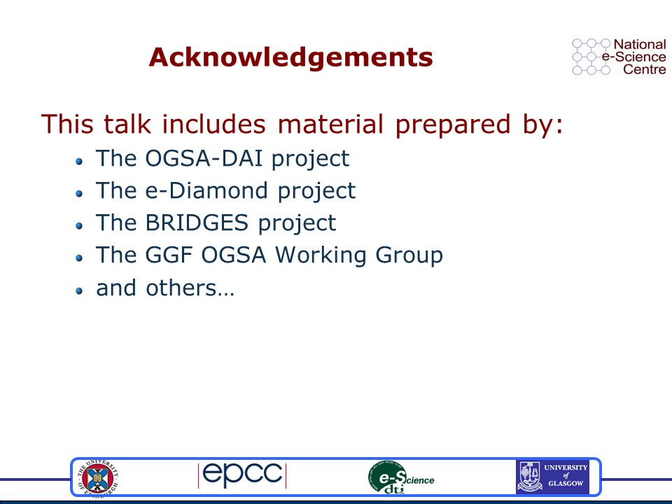 DAI in GGF and OGSA Data Access and Integration Services WG Strong involvement from OGSA-DAI members Standardise the interfaces – WS-DAI OGSA-DAI a reference implementation Experience informing specification work OGSA WG Data Design Team Designing the data-oriented aspects of OGSA Created after GGF10 (March 2004) Led by NeSC