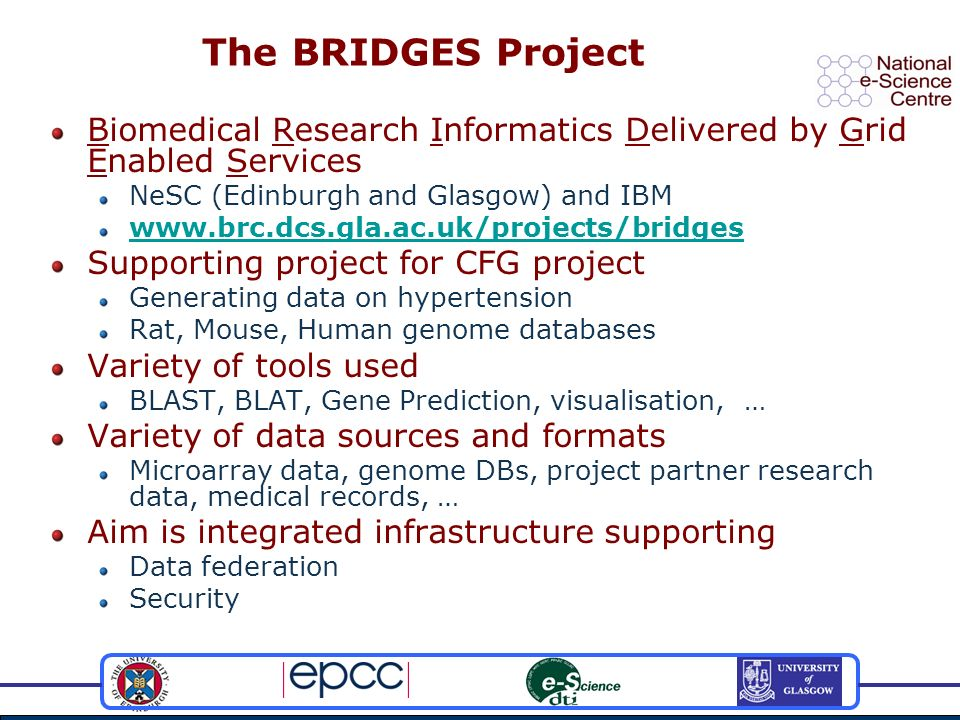 The BRIDGES Project Biomedical Research Informatics Delivered by Grid Enabled Services NeSC (Edinburgh and Glasgow) and IBM www.brc.dcs.gla.ac.uk/proj