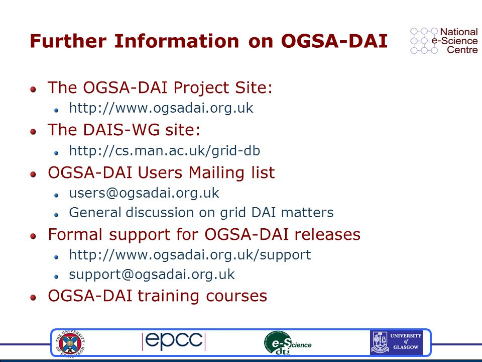 Further Information on OGSA-DAI The OGSA-DAI Project Site: http://www.ogsadai.org.uk The DAIS-WG site: http://cs.man.ac.uk/grid-db OGSA-DAI Users Mail