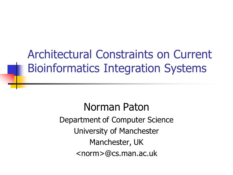 Architectural Constraints on Current Bioinformatics Integration Systems Norman Paton Department of Computer Science University of Manchester Manchester,