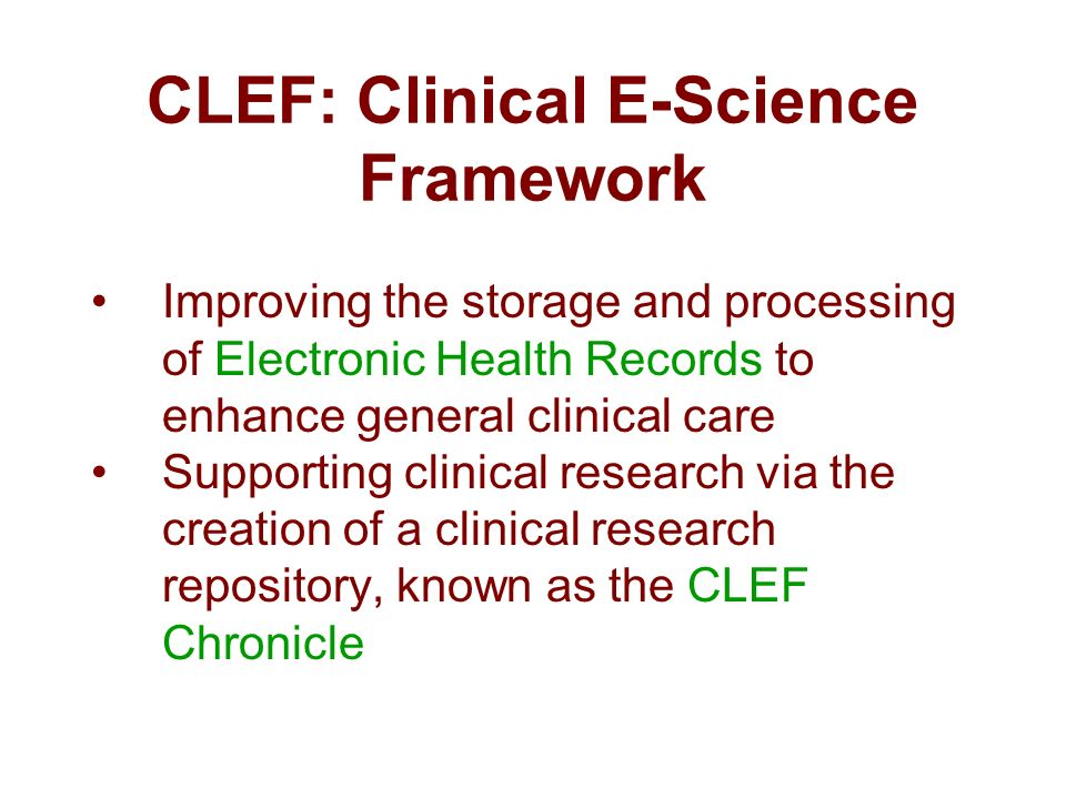 CLEF: Clinical E-Science Framework Improving the storage and processing of Electronic Health Records to enhance general clinical care Supporting clinical research via the creation of a clinical research repository, known as the CLEF Chronicle