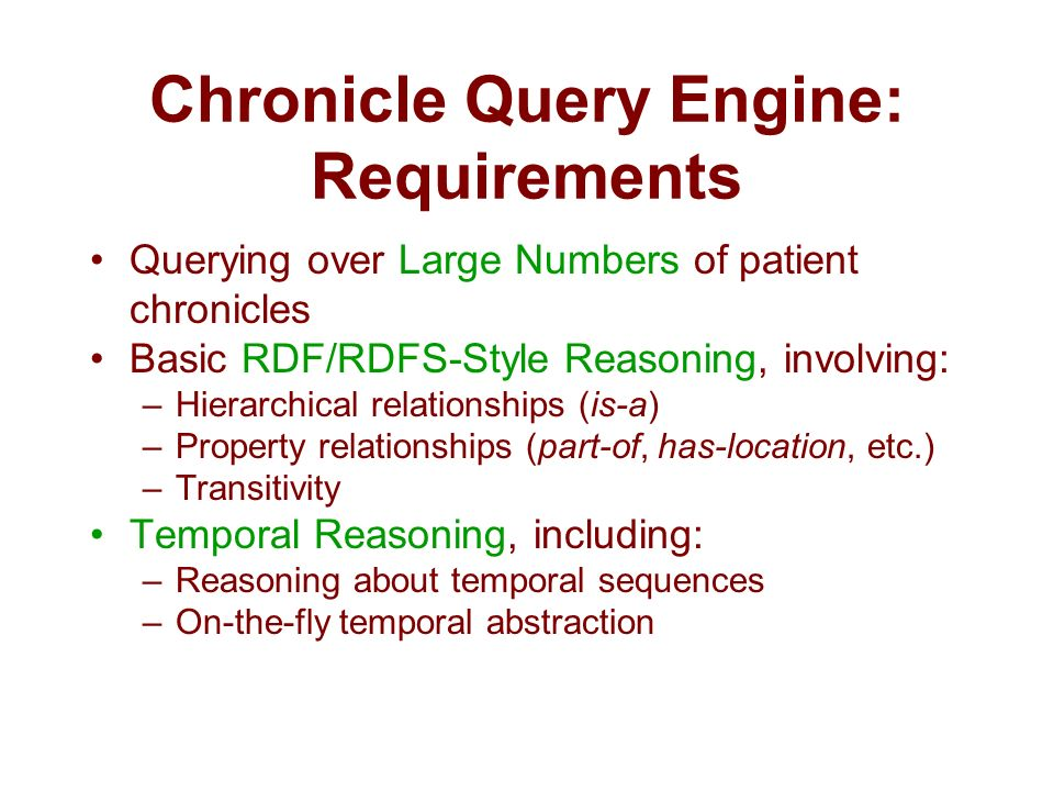 Chronicle Query Engine: Requirements Querying over Large Numbers of patient chronicles Basic RDF/RDFS-Style Reasoning, involving: –Hierarchical relationships (is-a) –Property relationships (part-of, has-location, etc.) –Transitivity Temporal Reasoning, including: –Reasoning about temporal sequences –On-the-fly temporal abstraction