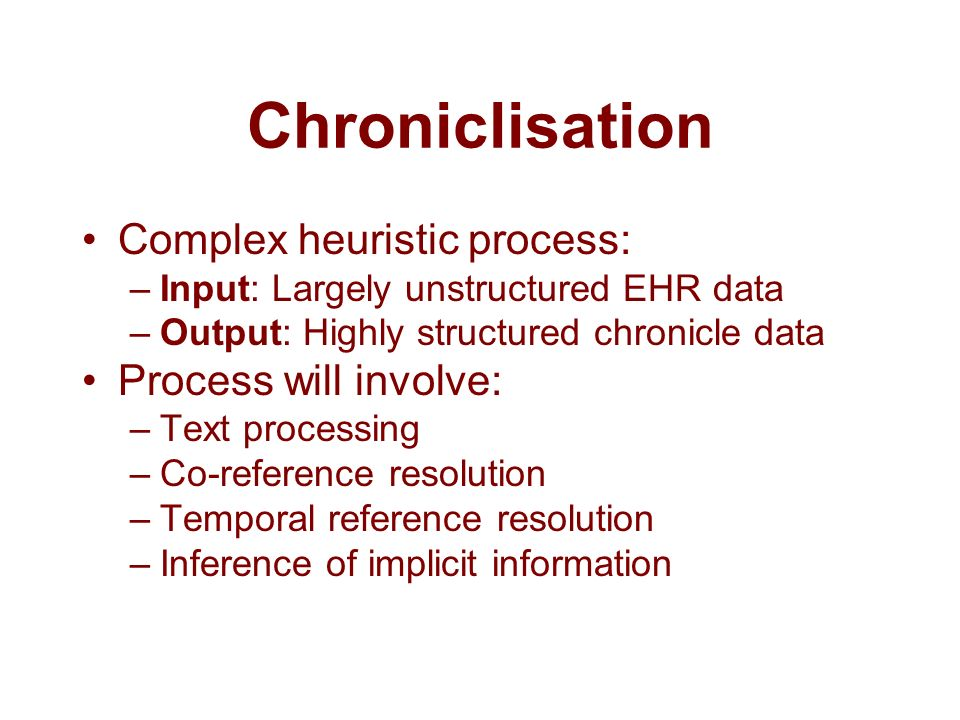 Chroniclisation Complex heuristic process: –Input: Largely unstructured EHR data –Output: Highly structured chronicle data Process will involve: –Text processing –Co-reference resolution –Temporal reference resolution –Inference of implicit information
