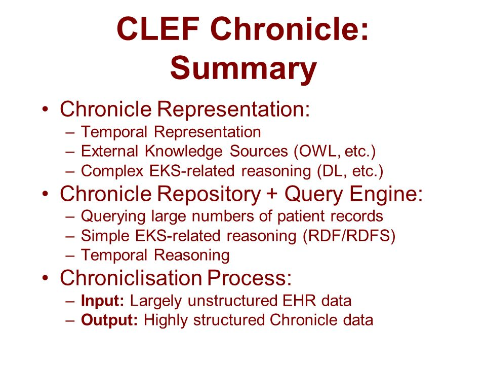 CLEF Chronicle: Summary Chronicle Representation: –Temporal Representation –External Knowledge Sources (OWL, etc.) –Complex EKS-related reasoning (DL, etc.) Chronicle Repository + Query Engine: –Querying large numbers of patient records –Simple EKS-related reasoning (RDF/RDFS) –Temporal Reasoning Chroniclisation Process: –Input: Largely unstructured EHR data –Output: Highly structured Chronicle data