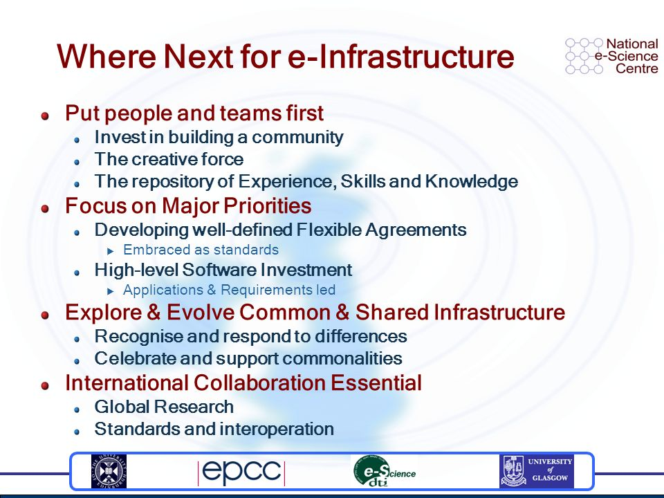 Where Next for e-Infrastructure Put people and teams first Invest in building a community The creative force The repository of Experience, Skills and Knowledge Focus on Major Priorities Developing well-defined Flexible Agreements Embraced as standards High-level Software Investment Applications & Requirements led Explore & Evolve Common & Shared Infrastructure Recognise and respond to differences Celebrate and support commonalities International Collaboration Essential Global Research Standards and interoperation