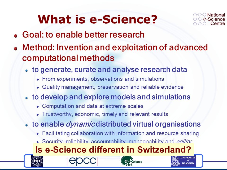 What is e-Science? Goal: to enable better research Method: Invention and exploitation of advanced computational methods to generate, curate and analys