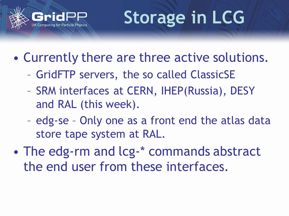 Storage in LCG Currently there are three active solutions. –GridFTP servers, the so called ClassicSE –SRM interfaces at CERN, IHEP(Russia), DESY and R