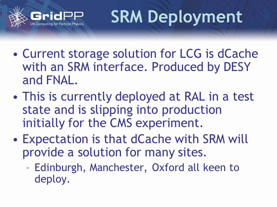 SRM Deployment Current storage solution for LCG is dCache with an SRM interface. Produced by DESY and FNAL. This is currently deployed at RAL in a tes