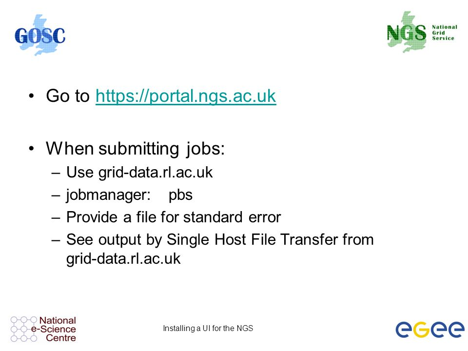 Installing a UI for the NGS Go to   When submitting jobs: –Use grid-data.rl.ac.uk –jobmanager:pbs –Provide a file for standard error –See output by Single Host File Transfer from grid-data.rl.ac.uk