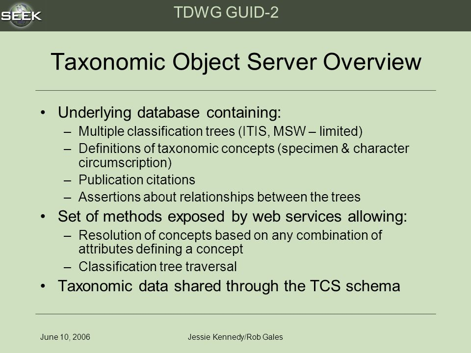 TDWG GUID-2 June 10, 2006Jessie Kennedy/Rob Gales Taxonomic Object Server Overview Underlying database containing: –Multiple classification trees (ITIS, MSW – limited) –Definitions of taxonomic concepts (specimen & character circumscription) –Publication citations –Assertions about relationships between the trees Set of methods exposed by web services allowing: –Resolution of concepts based on any combination of attributes defining a concept –Classification tree traversal Taxonomic data shared through the TCS schema