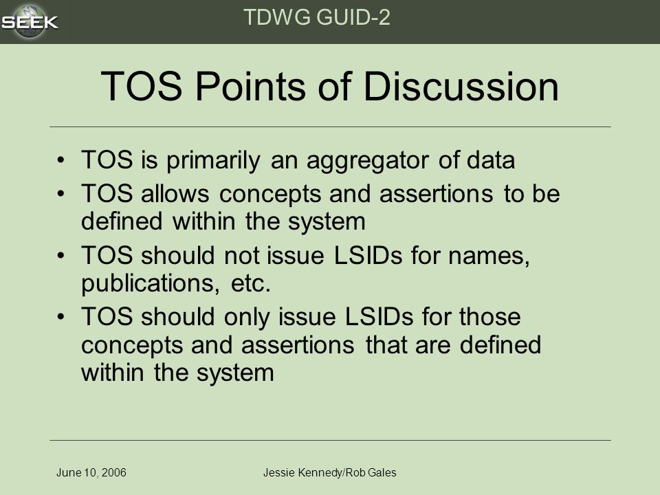 TDWG GUID-2 June 10, 2006Jessie Kennedy/Rob Gales TOS Points of Discussion TOS is primarily an aggregator of data TOS allows concepts and assertions to be defined within the system TOS should not issue LSIDs for names, publications, etc.