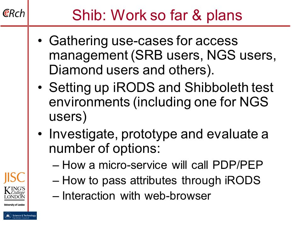 Shib: Work so far & plans Gathering use-cases for access management (SRB users, NGS users, Diamond users and others). Setting up iRODS and Shibboleth