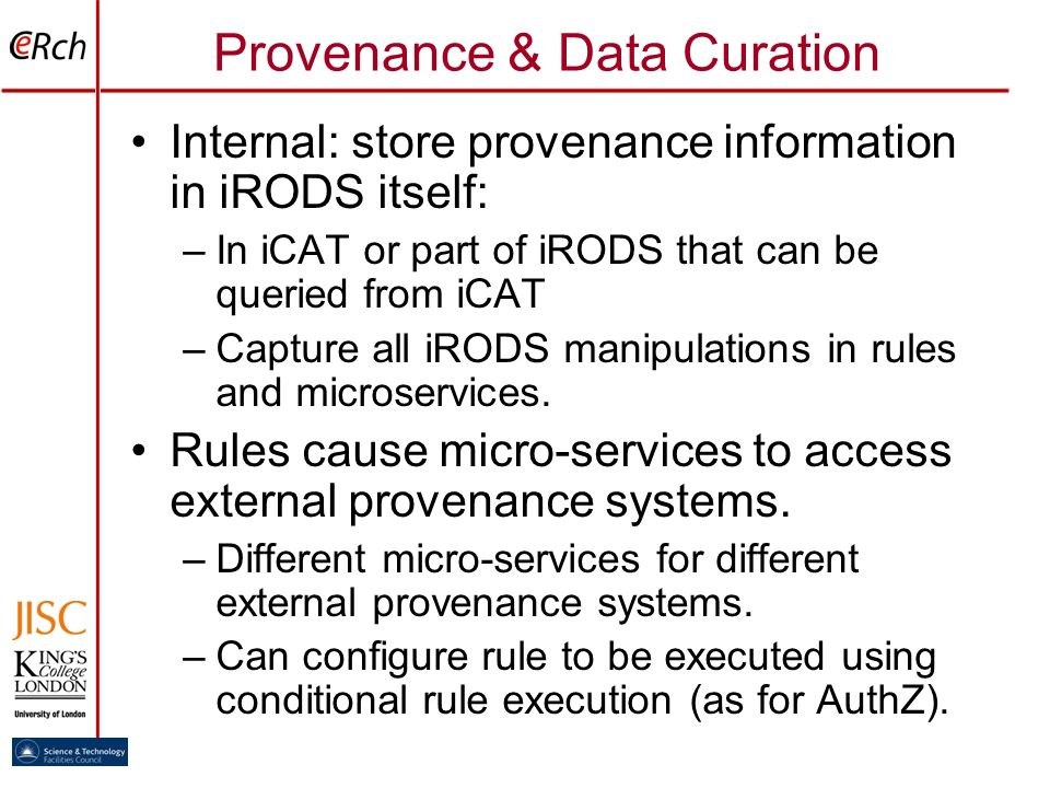 Provenance & Data Curation Internal: store provenance information in iRODS itself: –In iCAT or part of iRODS that can be queried from iCAT –Capture al