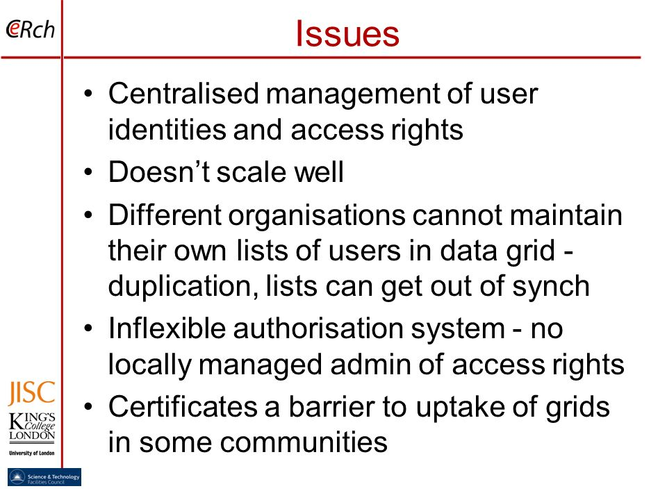 Issues Centralised management of user identities and access rights Doesnt scale well Different organisations cannot maintain their own lists of users