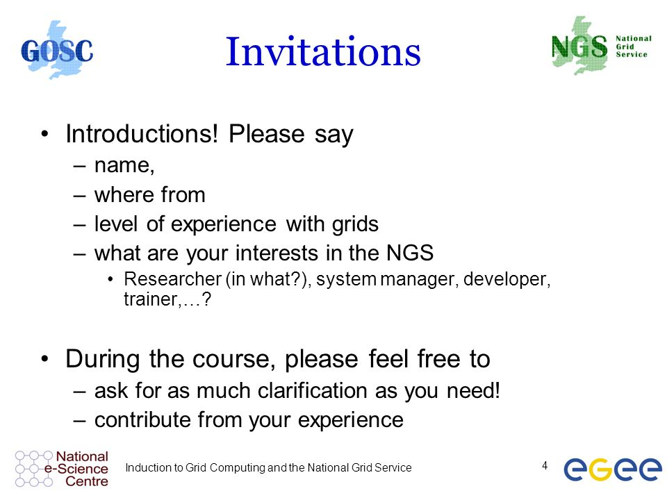 Induction to Grid Computing and the National Grid Service 4 Invitations Introductions! Please say –name, –where from –level of experience with grids –