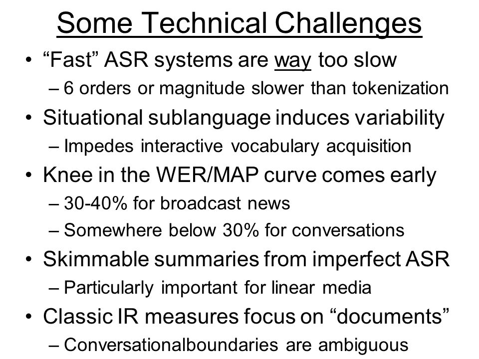 Some Technical Challenges Fast ASR systems are way too slow –6 orders or magnitude slower than tokenization Situational sublanguage induces variability –Impedes interactive vocabulary acquisition Knee in the WER/MAP curve comes early –30-40% for broadcast news –Somewhere below 30% for conversations Skimmable summaries from imperfect ASR –Particularly important for linear media Classic IR measures focus on documents –Conversationalboundaries are ambiguous