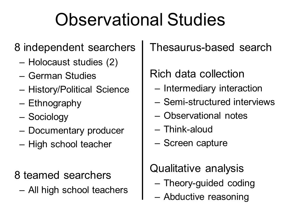 Observational Studies 8 independent searchers –Holocaust studies (2) –German Studies –History/Political Science –Ethnography –Sociology –Documentary producer –High school teacher 8 teamed searchers –All high school teachers Thesaurus-based search Rich data collection –Intermediary interaction –Semi-structured interviews –Observational notes –Think-aloud –Screen capture Qualitative analysis –Theory-guided coding –Abductive reasoning
