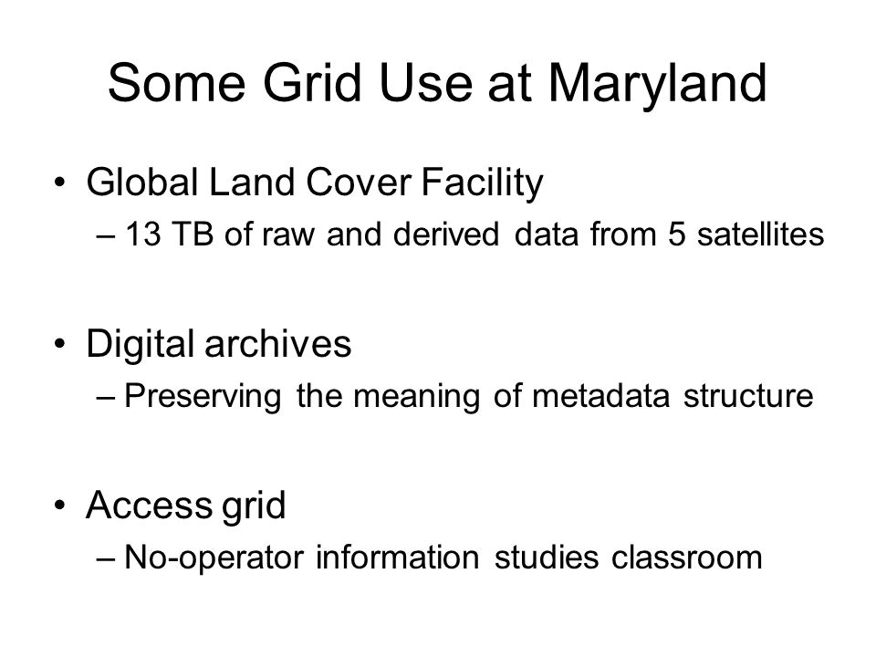 Some Grid Use at Maryland Global Land Cover Facility –13 TB of raw and derived data from 5 satellites Digital archives –Preserving the meaning of metadata structure Access grid –No-operator information studies classroom