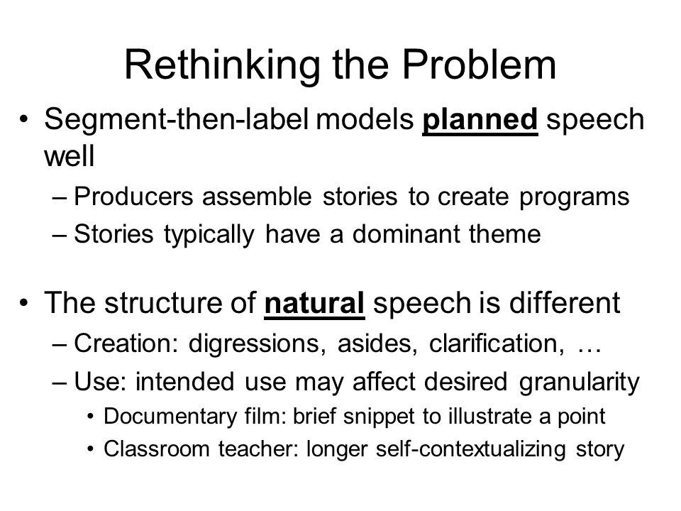 Rethinking the Problem Segment-then-label models planned speech well –Producers assemble stories to create programs –Stories typically have a dominant theme The structure of natural speech is different –Creation: digressions, asides, clarification, … –Use: intended use may affect desired granularity Documentary film: brief snippet to illustrate a point Classroom teacher: longer self-contextualizing story