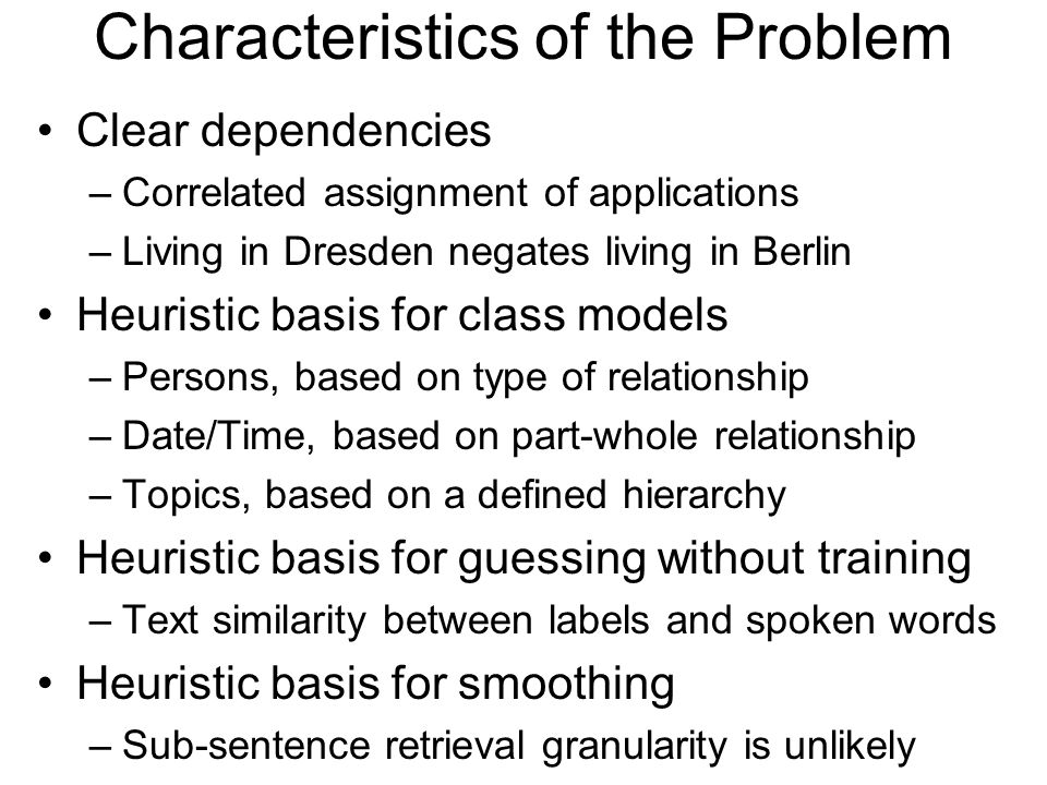 Characteristics of the Problem Clear dependencies –Correlated assignment of applications –Living in Dresden negates living in Berlin Heuristic basis for class models –Persons, based on type of relationship –Date/Time, based on part-whole relationship –Topics, based on a defined hierarchy Heuristic basis for guessing without training –Text similarity between labels and spoken words Heuristic basis for smoothing –Sub-sentence retrieval granularity is unlikely