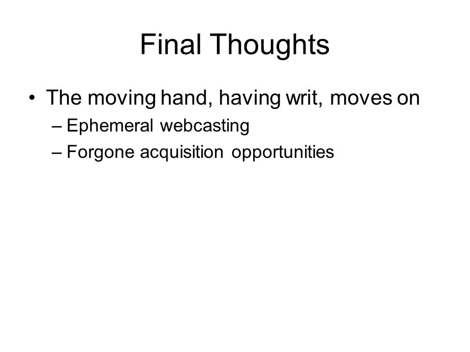 Final Thoughts The moving hand, having writ, moves on –Ephemeral webcasting –Forgone acquisition opportunities