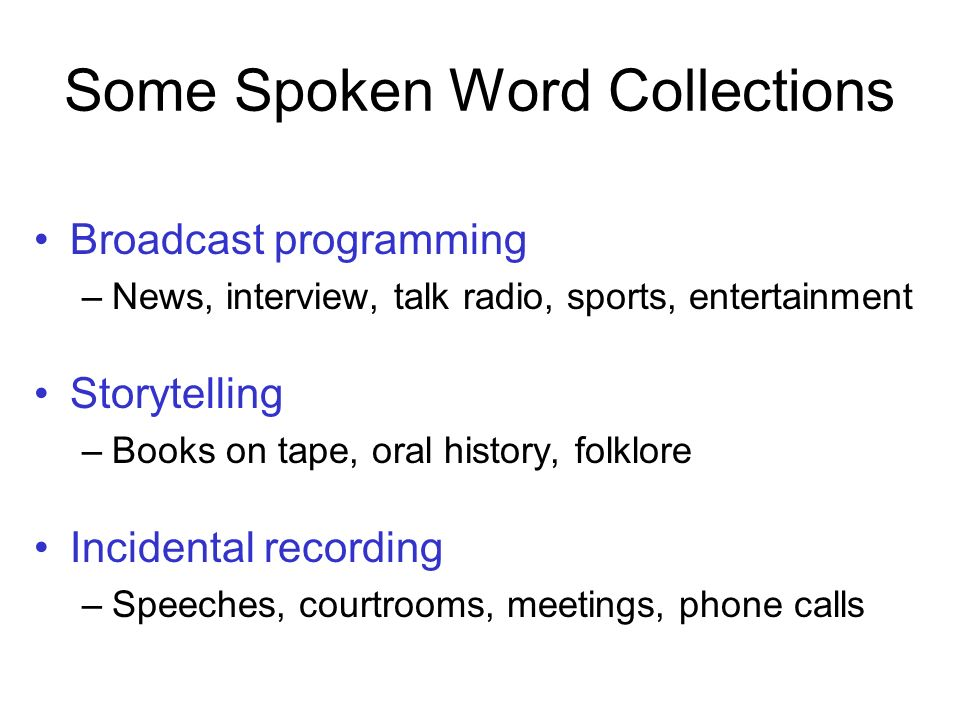 Some Spoken Word Collections Broadcast programming –News, interview, talk radio, sports, entertainment Storytelling –Books on tape, oral history, folklore Incidental recording –Speeches, courtrooms, meetings, phone calls