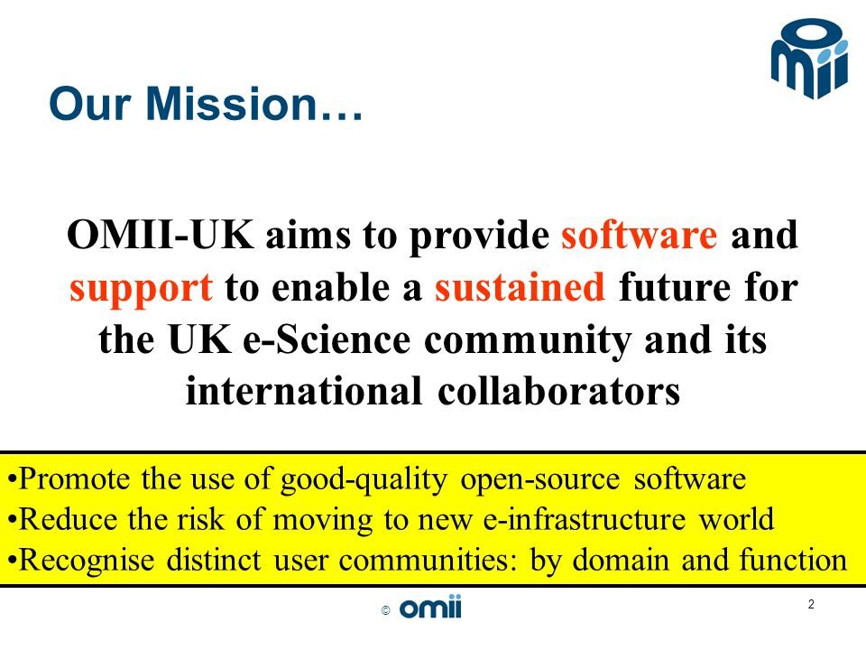 © 2 Our Mission… OMII-UK aims to provide software and support to enable a sustained future for the UK e-Science community and its international collaborators Promote the use of good-quality open-source software Reduce the risk of moving to new e-infrastructure world Recognise distinct user communities: by domain and function