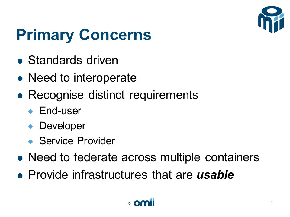 © 3 Primary Concerns Standards driven Need to interoperate Recognise distinct requirements End-user Developer Service Provider Need to federate across multiple containers Provide infrastructures that are usable