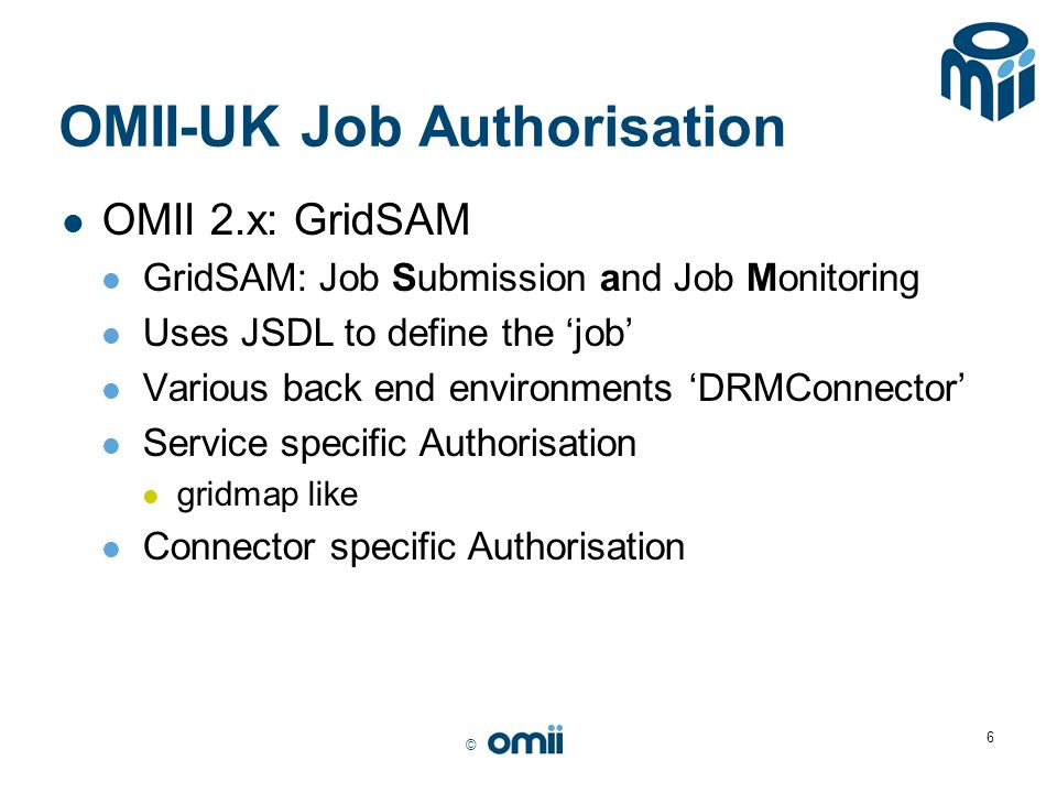 © 6 OMII-UK Job Authorisation OMII 2.x: GridSAM GridSAM: Job Submission and Job Monitoring Uses JSDL to define the job Various back end environments DRMConnector Service specific Authorisation gridmap like Connector specific Authorisation
